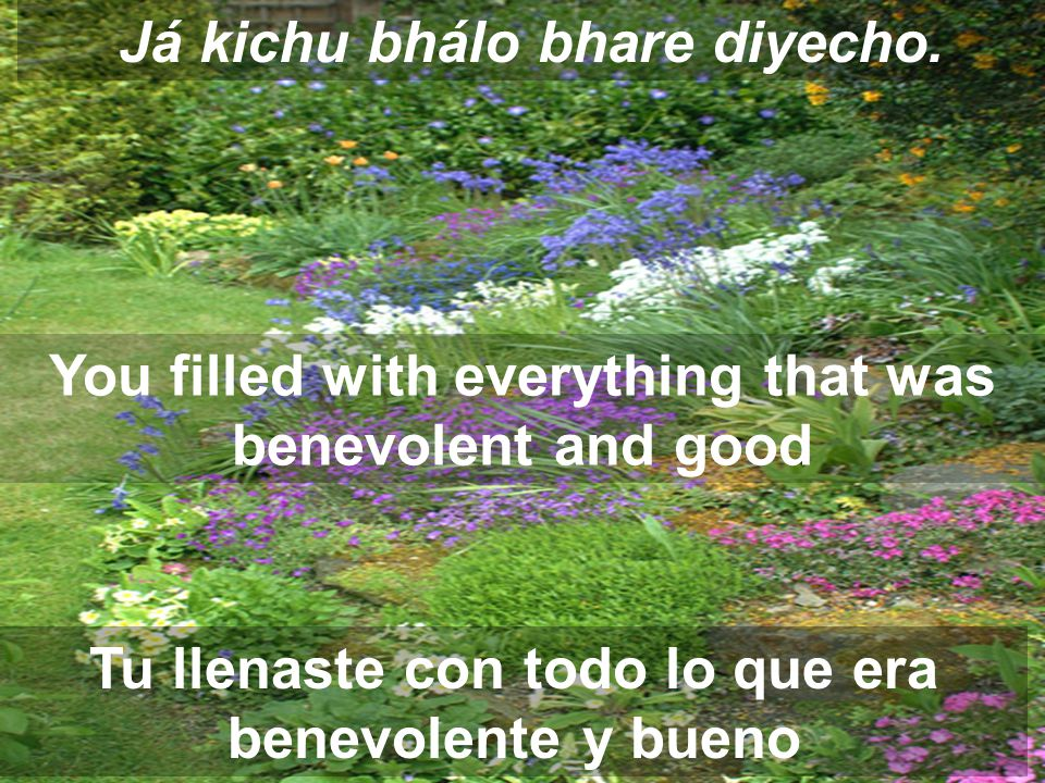 Já kichu bhálo bhare diyecho. You filled with everything that was benevolent and good Tu llenaste con todo lo que era benevolente y bueno