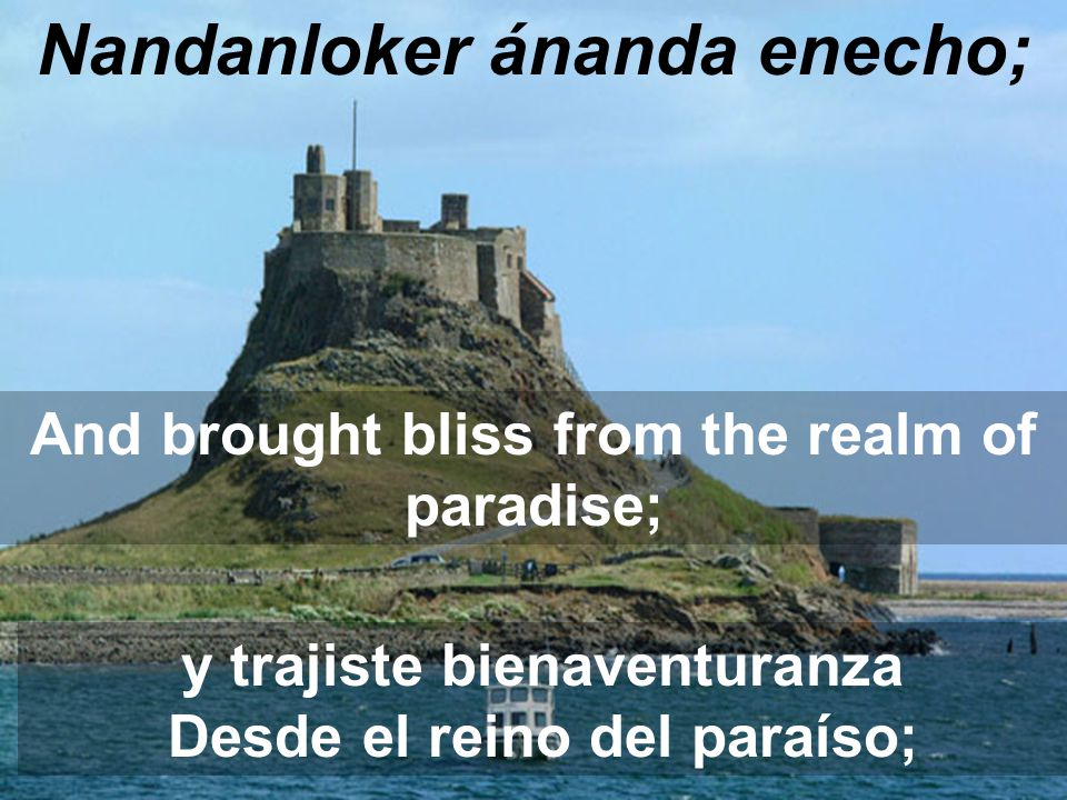 Nandanloker ánanda enecho; And brought bliss from the realm of paradise; y trajiste bienaventuranza Desde el reino del paraíso;