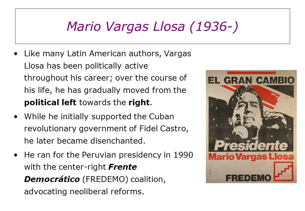 Mario Vargas Llosa (1936-) Like many Latin American authors, Vargas Llosa has been politically active throughout his career; over the course of his life, he has gradually moved from the political left towards the right.