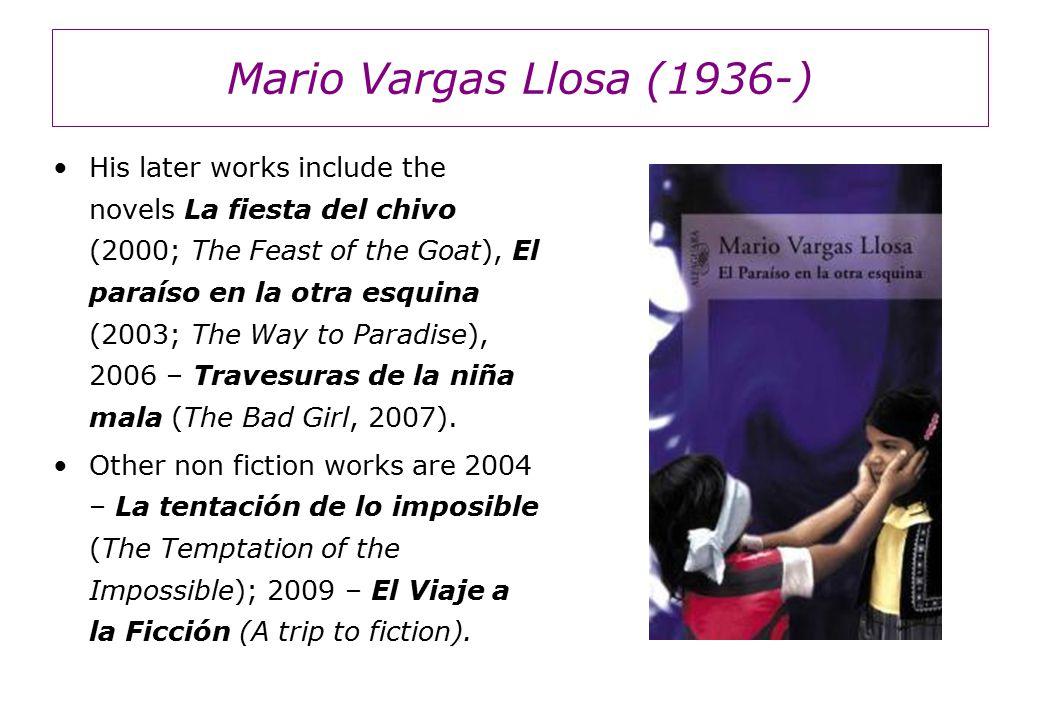 Mario Vargas Llosa (1936-) His later works include the novels La fiesta del chivo (2000; The Feast of the Goat), El paraíso en la otra esquina (2003; The Way to Paradise), 2006 – Travesuras de la niña mala (The Bad Girl, 2007).