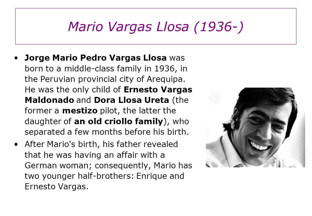 Mario Vargas Llosa (1936-) Vargas Llosa lived with his maternal family in Arequipa until a year after his parents divorce, when his maternal grandfather was named honorary consul for Perú in Bolivia.