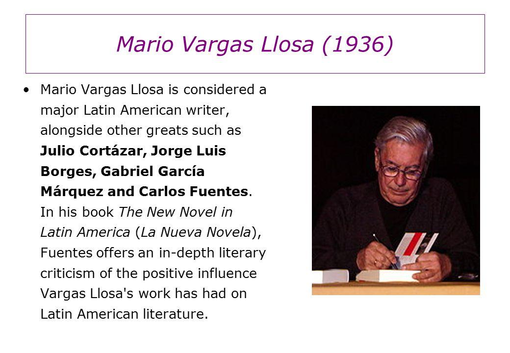 Mario Vargas Llosa (1936) Mario Vargas Llosa is considered a major Latin American writer, alongside other greats such as Julio Cortázar, Jorge Luis Borges, Gabriel García Márquez and Carlos Fuentes.