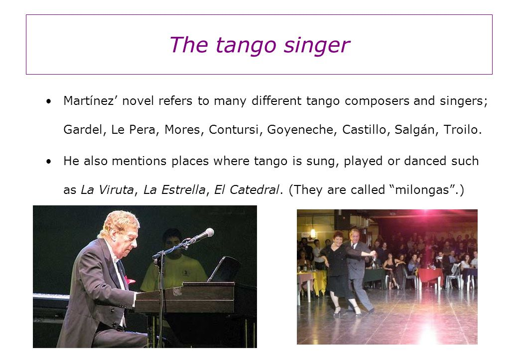 The tango singer Martínez' novel refers to many different tango composers and singers; Gardel, Le Pera, Mores, Contursi, Goyeneche, Castillo, Salgán, Troilo.