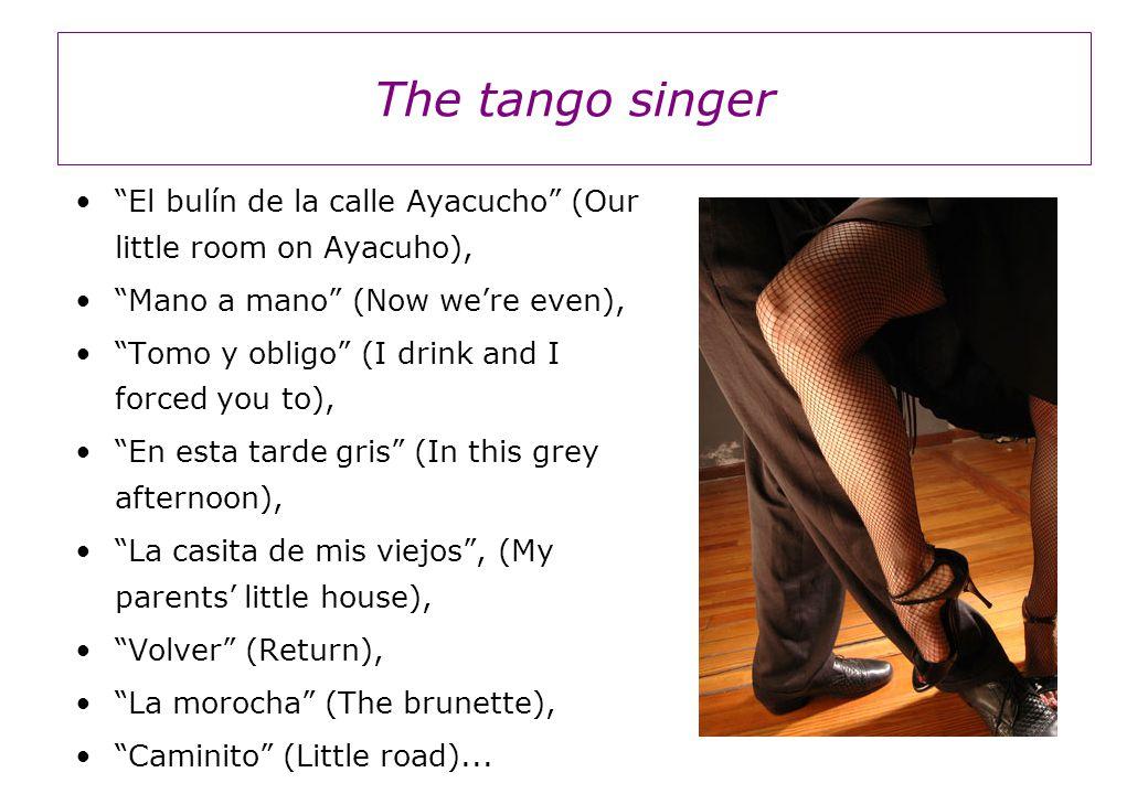 The tango singer El bulín de la calle Ayacucho (Our little room on Ayacuho), Mano a mano (Now we're even), Tomo y obligo (I drink and I forced you to), En esta tarde gris (In this grey afternoon), La casita de mis viejos , (My parents' little house), Volver (Return), La morocha (The brunette), Caminito (Little road)...
