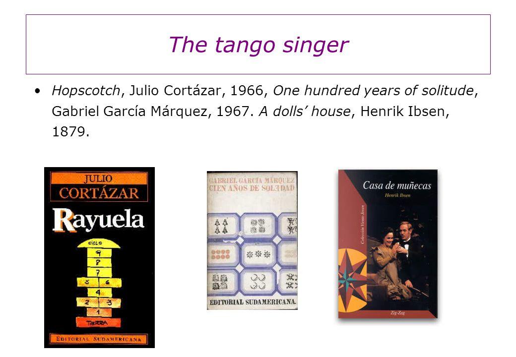 The tango singer Hopscotch, Julio Cortázar, 1966, One hundred years of solitude, Gabriel García Márquez, 1967.