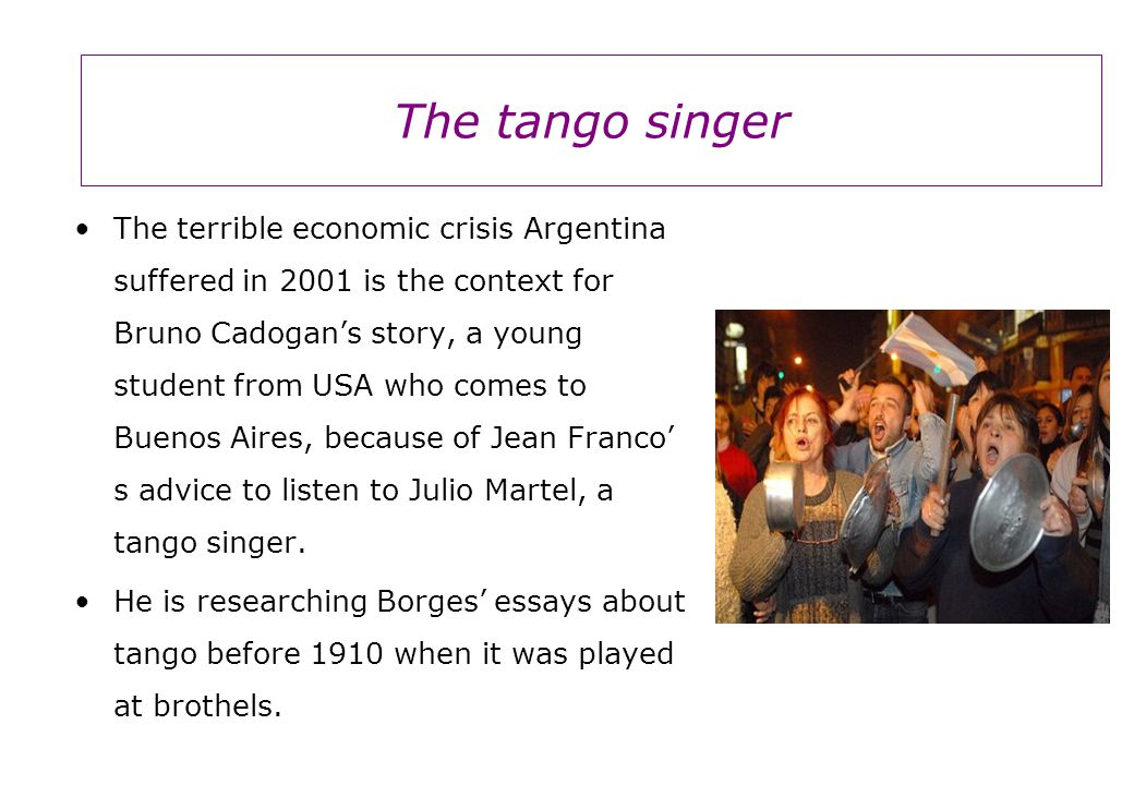 The terrible economic crisis Argentina suffered in 2001 is the context for Bruno Cadogan's story, a young student from USA who comes to Buenos Aires, because of Jean Franco' s advice to listen to Julio Martel, a tango singer.