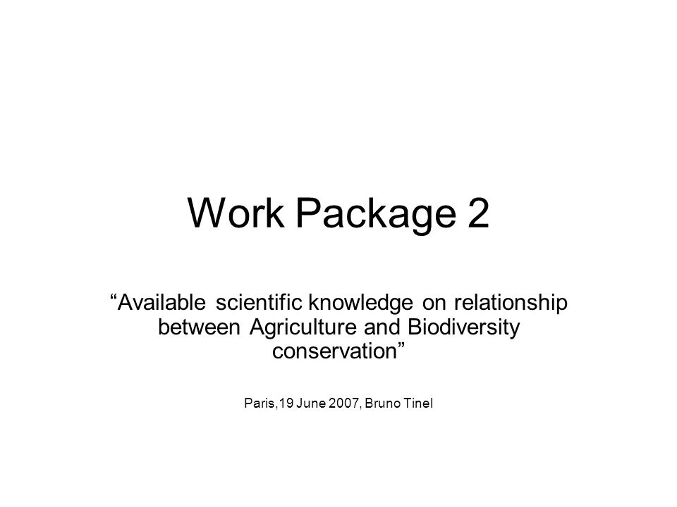 Work Package 2 Available scientific knowledge on relationship between Agriculture and Biodiversity conservation Paris,19 June 2007, Bruno Tinel