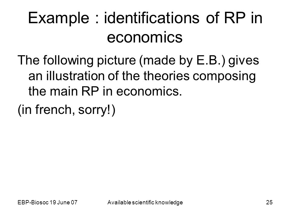 EBP-Biosoc 19 June 07Available scientific knowledge25 Example : identifications of RP in economics The following picture (made by E.B.) gives an illustration of the theories composing the main RP in economics.