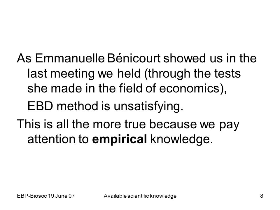 EBP-Biosoc 19 June 07Available scientific knowledge8 As Emmanuelle Bénicourt showed us in the last meeting we held (through the tests she made in the field of economics), EBD method is unsatisfying.