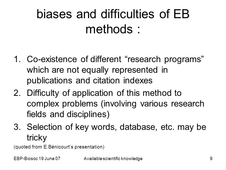 EBP-Biosoc 19 June 07Available scientific knowledge9 biases and difficulties of EB methods : 1.Co-existence of different research programs which are not equally represented in publications and citation indexes 2.Difficulty of application of this method to complex problems (involving various research fields and disciplines) 3.Selection of key words, database, etc.