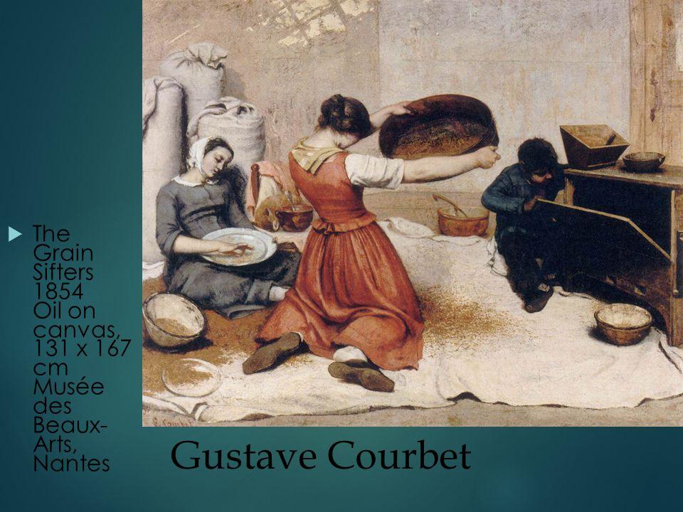 Gustave Courbet  The Grain Sifters 1854 Oil on canvas, 131 x 167 cm Musée des Beaux- Arts, Nantes
