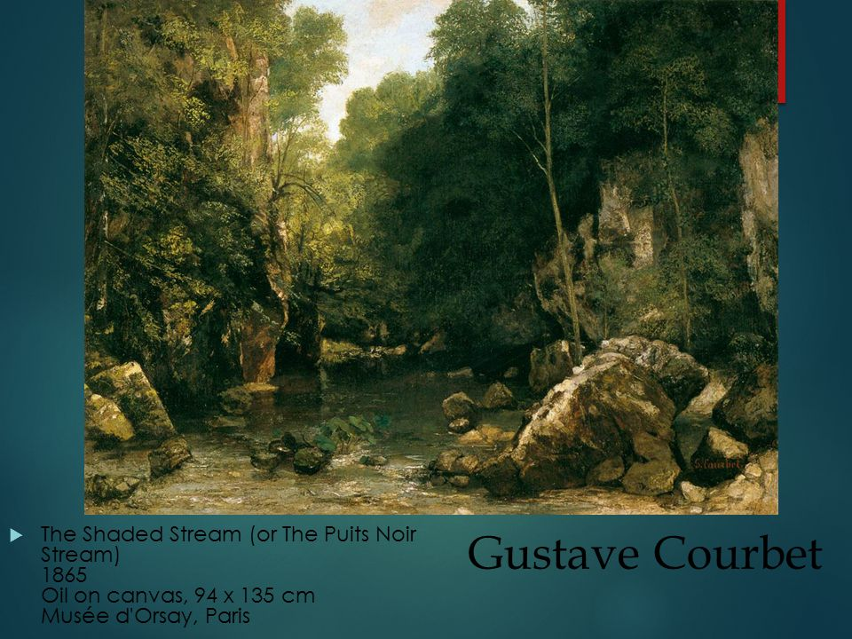 Gustave Courbet  The Shaded Stream (or The Puits Noir Stream) 1865 Oil on canvas, 94 x 135 cm Musée d Orsay, Paris