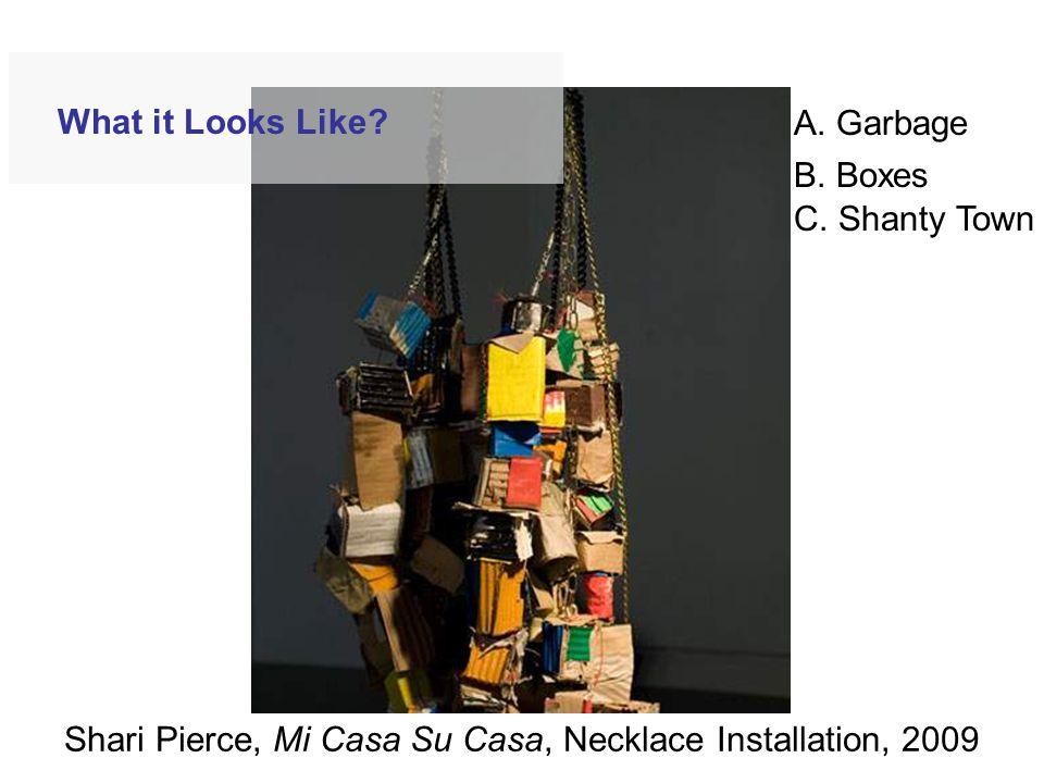 Shari Pierce, Mi Casa Su Casa, Necklace Installation, 2009 What it Looks Like? A. Garbage B. Boxes C. Shanty Town
