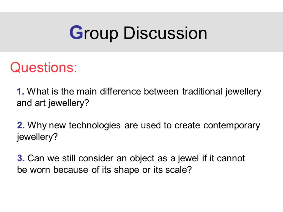 G roup Discussion Questions: 1. What is the main difference between traditional jewellery and art jewellery? 2. Why new technologies are used to creat