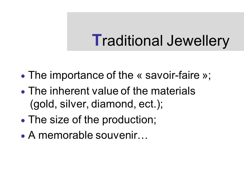 T raditional Jewellery  The importance of the « savoir-faire »;  The inherent value of the materials (gold, silver, diamond, ect.);  The size of the production;  A memorable souvenir…