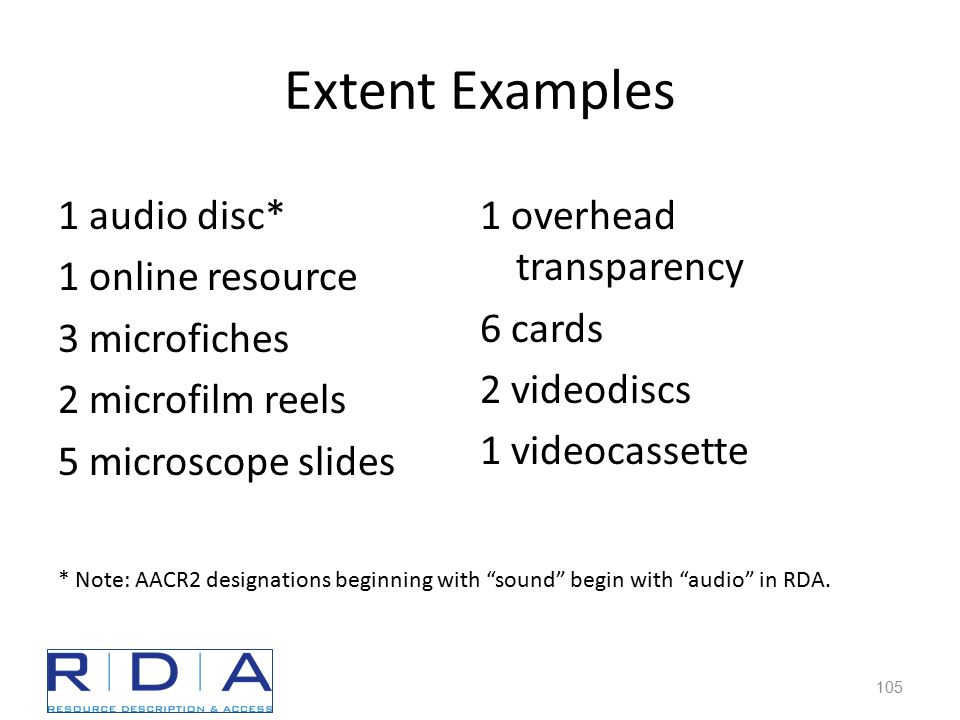 Extent Examples 1 audio disc* 1 online resource 3 microfiches 2 microfilm reels 5 microscope slides 1 overhead transparency 6 cards 2 videodiscs 1 videocassette * Note: AACR2 designations beginning with sound begin with audio in RDA.