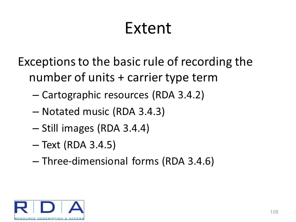 Extent Exceptions to the basic rule of recording the number of units + carrier type term – Cartographic resources (RDA 3.4.2) – Notated music (RDA 3.4.3) – Still images (RDA 3.4.4) – Text (RDA 3.4.5) – Three-dimensional forms (RDA 3.4.6) 108