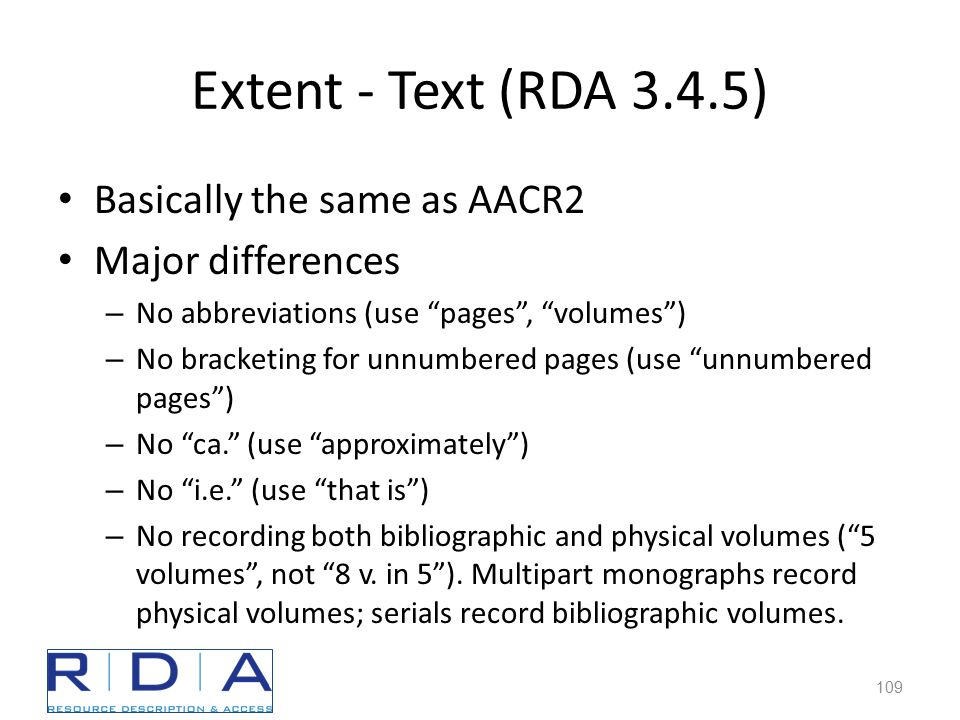 Extent - Text (RDA 3.4.5) Basically the same as AACR2 Major differences – No abbreviations (use pages , volumes ) – No bracketing for unnumbered pages (use unnumbered pages ) – No ca. (use approximately ) – No i.e. (use that is ) – No recording both bibliographic and physical volumes ( 5 volumes , not 8 v.