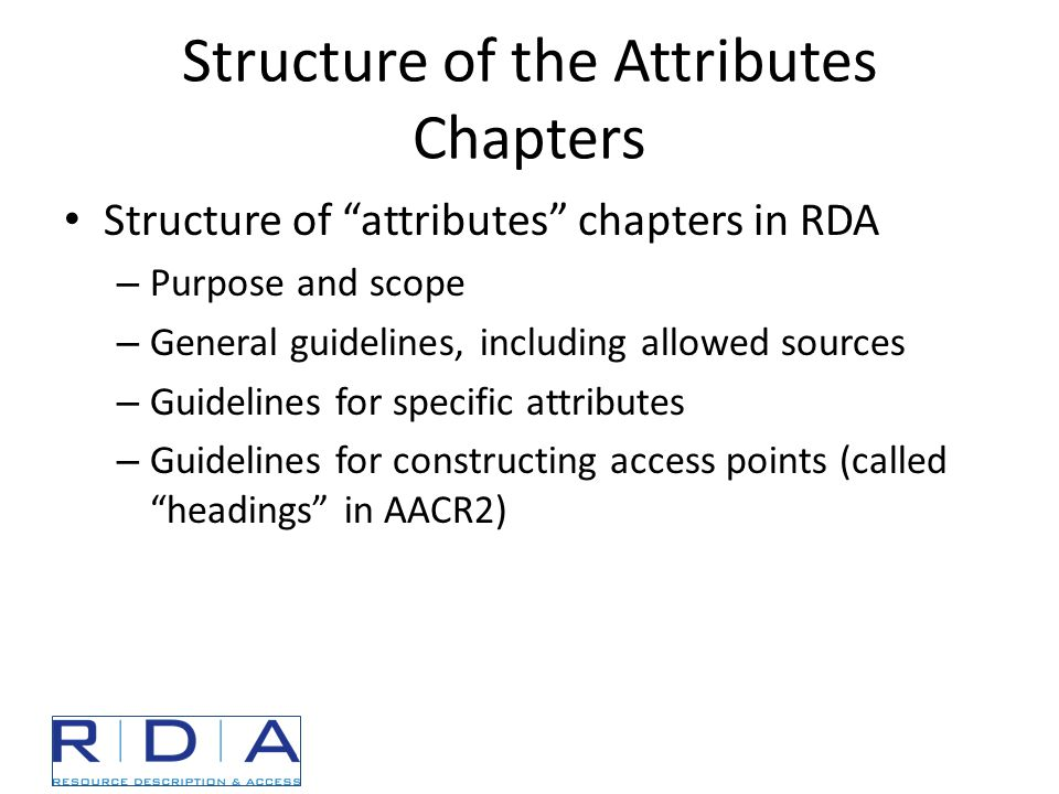 Structure of the Attributes Chapters Structure of attributes chapters in RDA – Purpose and scope – General guidelines, including allowed sources – Guidelines for specific attributes – Guidelines for constructing access points (called headings in AACR2)