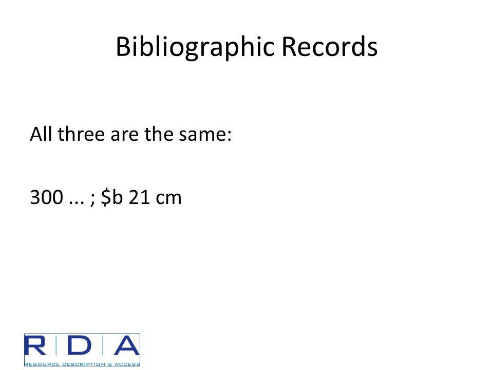 Bibliographic Records All three are the same: 300... ; $b 21 cm