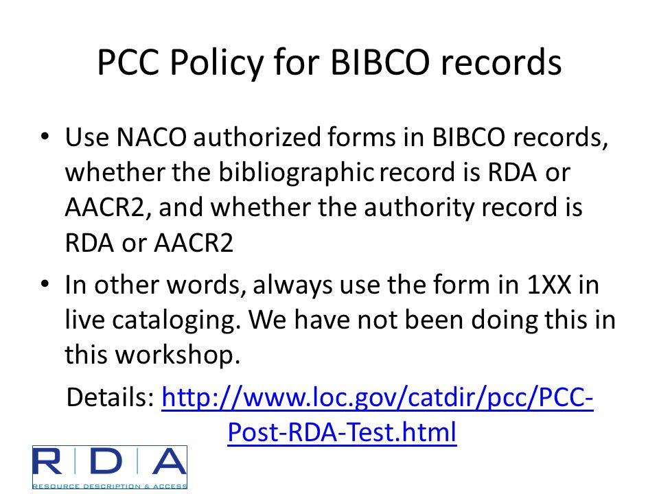 PCC Policy for BIBCO records Use NACO authorized forms in BIBCO records, whether the bibliographic record is RDA or AACR2, and whether the authority record is RDA or AACR2 In other words, always use the form in 1XX in live cataloging.