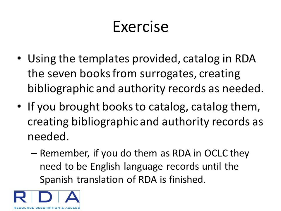 Exercise Using the templates provided, catalog in RDA the seven books from surrogates, creating bibliographic and authority records as needed.