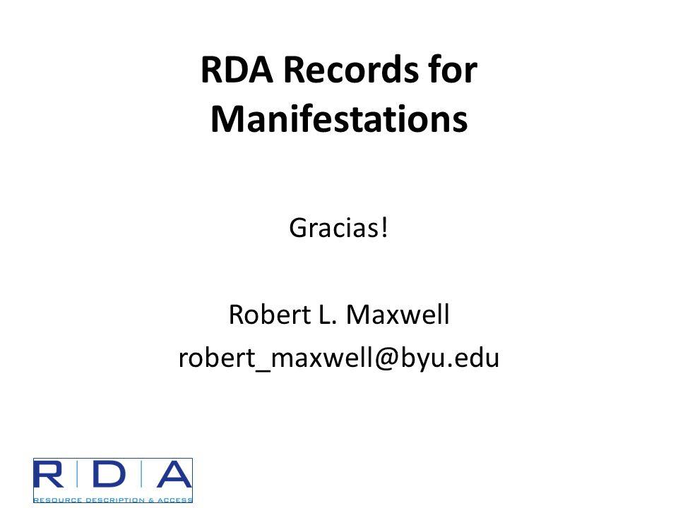 RDA Records for Manifestations Gracias! Robert L. Maxwell robert_maxwell@byu.edu