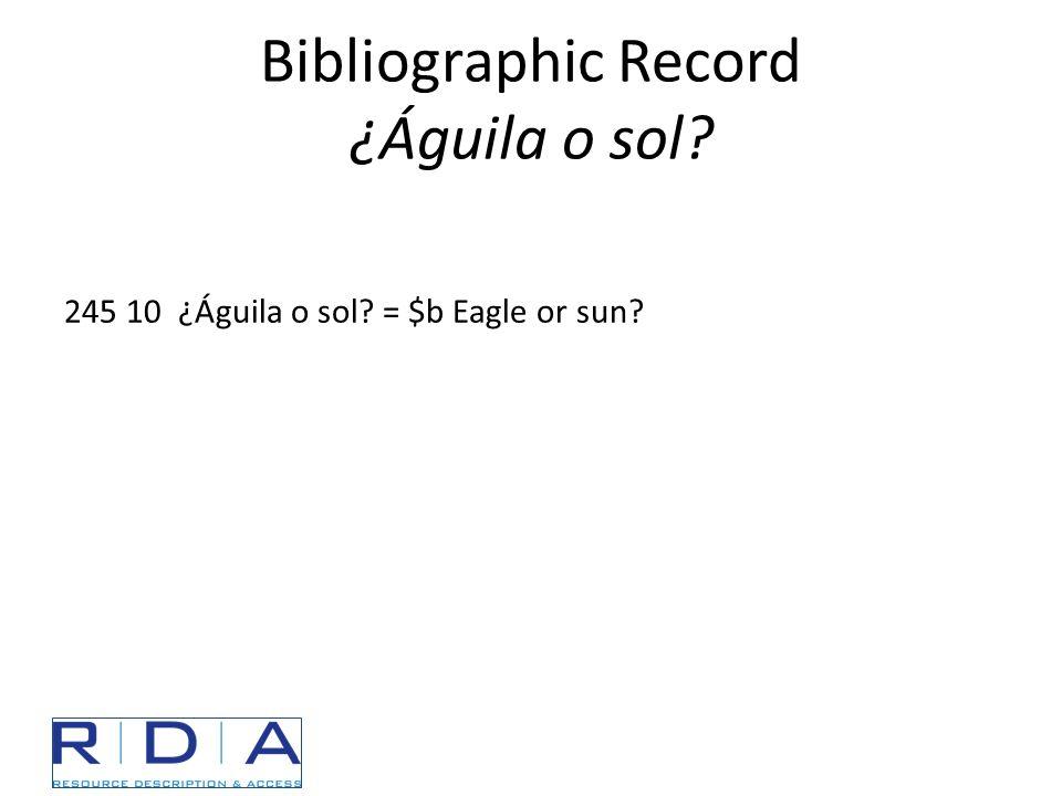 Bibliographic Record ¿Águila o sol? 245 10 ¿Águila o sol? = $b Eagle or sun?