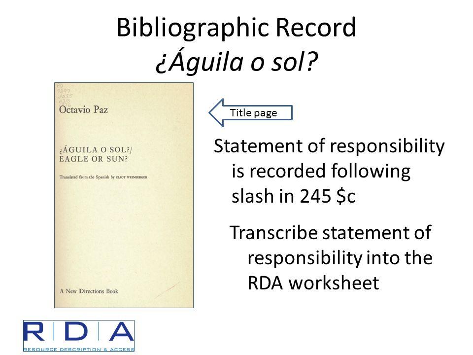 Bibliographic Record ¿Águila o sol? Transcribe statement of responsibility into the RDA worksheet Title page Statement of responsibility is recorded f