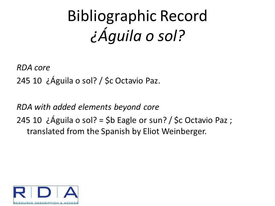 Bibliographic Record ¿Águila o sol? RDA core 245 10 ¿Águila o sol? / $c Octavio Paz. RDA with added elements beyond core 245 10 ¿Águila o sol? = $b Ea