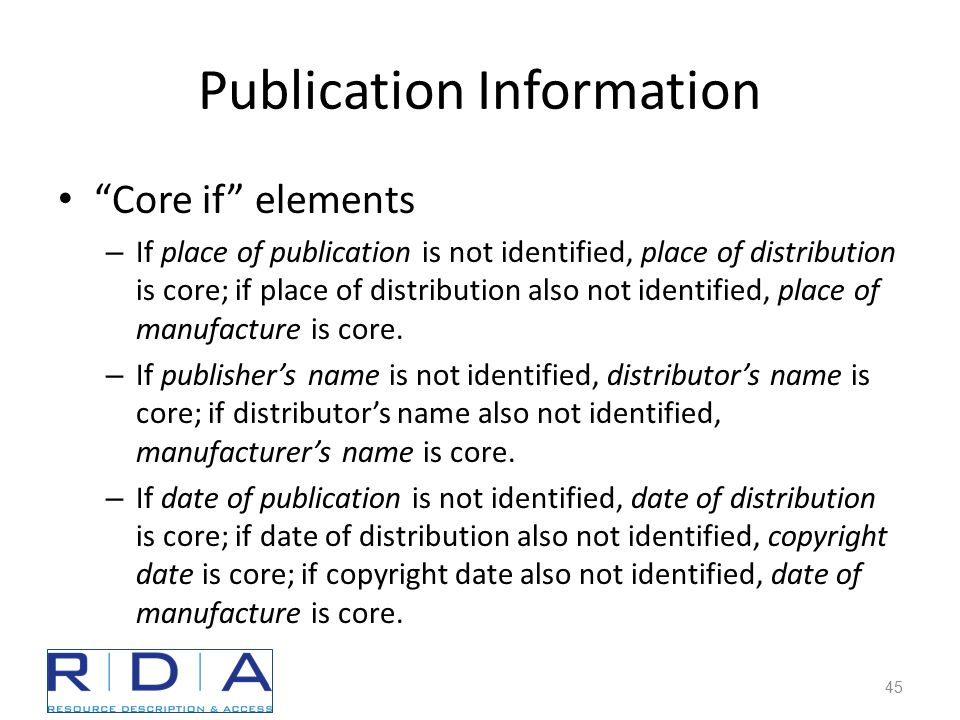 Publication Information Core if elements – If place of publication is not identified, place of distribution is core; if place of distribution also not identified, place of manufacture is core.
