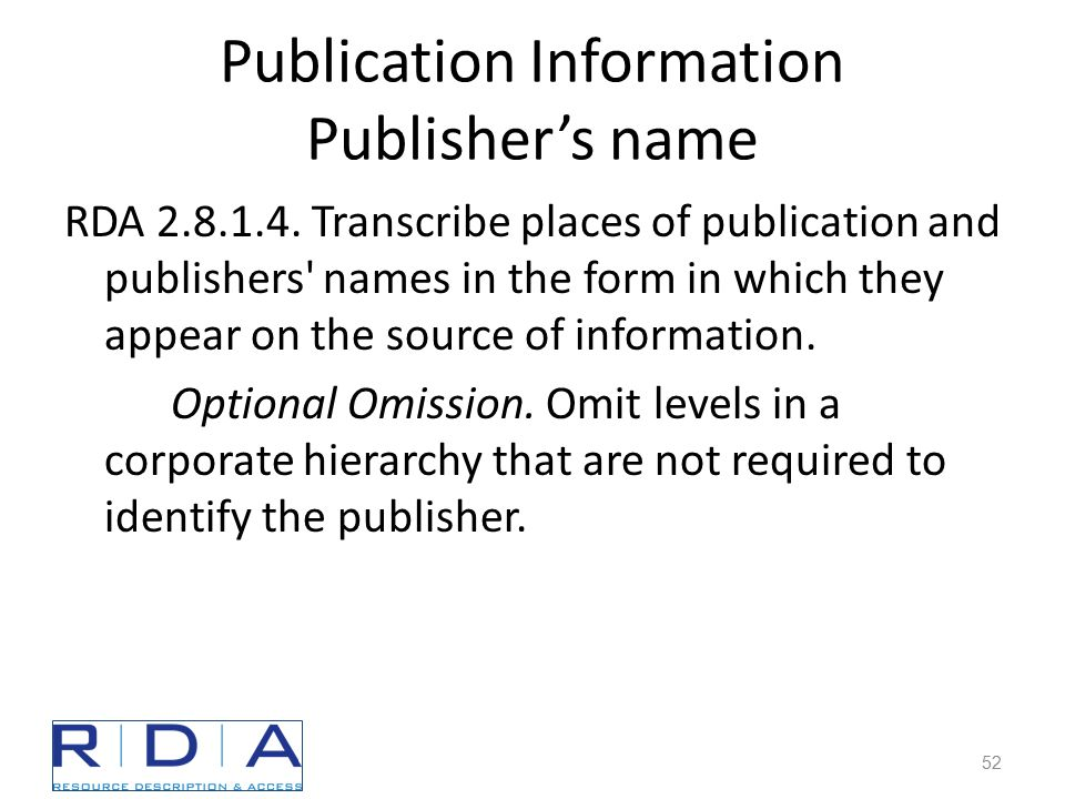 Publication Information Publisher's name RDA 2.8.1.4. Transcribe places of publication and publishers' names in the form in which they appear on the s