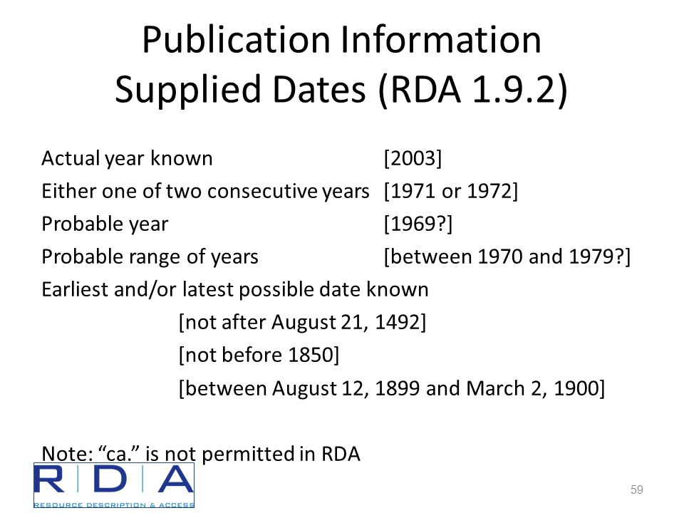 Publication Information Supplied Dates (RDA 1.9.2) Actual year known[2003] Either one of two consecutive years[1971 or 1972] Probable year[1969 ] Probable range of years[between 1970 and 1979 ] Earliest and/or latest possible date known [not after August 21, 1492] [not before 1850] [between August 12, 1899 and March 2, 1900] Note: ca. is not permitted in RDA 59