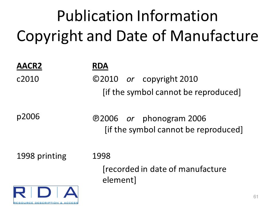 Publication Information Copyright and Date of Manufacture AACR2 c2010 p2006 1998 printing RDA ©2010 or copyright 2010 [if the symbol cannot be reproduced] ℗ 2006 or phonogram 2006 [if the symbol cannot be reproduced] 1998 [recorded in date of manufacture element] 61