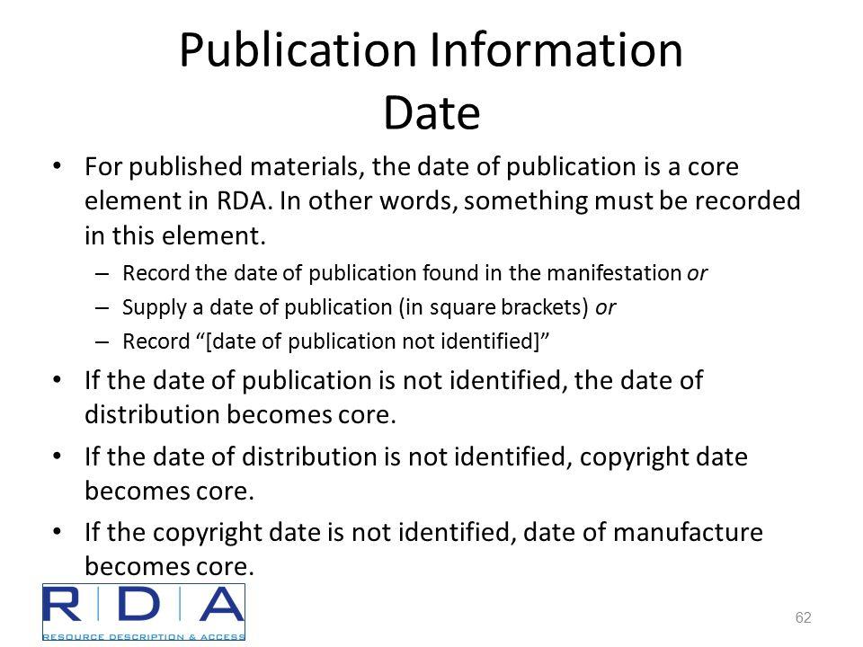 Publication Information Date For published materials, the date of publication is a core element in RDA.