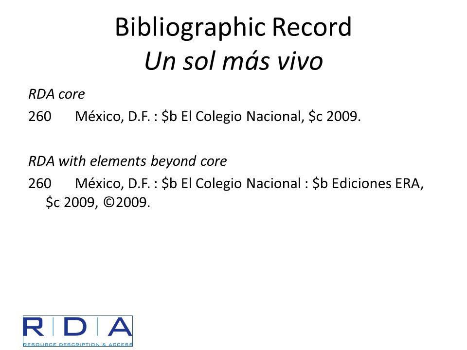 Bibliographic Record Un sol más vivo RDA core 260México, D.F. : $b El Colegio Nacional, $c 2009. RDA with elements beyond core 260México, D.F. : $b El