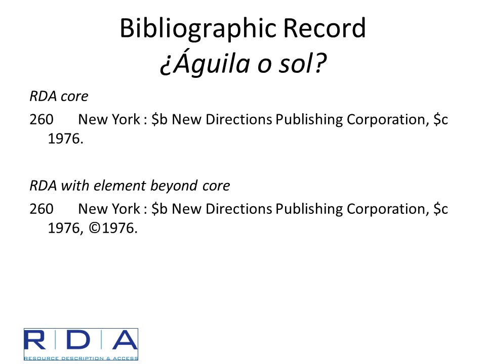Bibliographic Record ¿Águila o sol? RDA core 260New York : $b New Directions Publishing Corporation, $c 1976. RDA with element beyond core 260New York