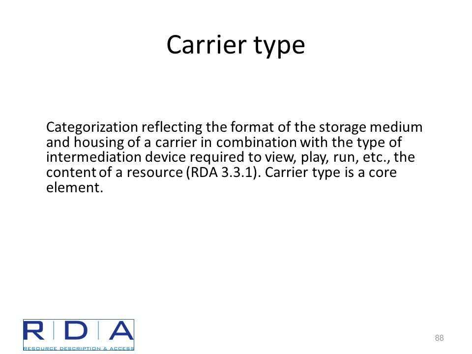 Carrier type 88 Categorization reflecting the format of the storage medium and housing of a carrier in combination with the type of intermediation device required to view, play, run, etc., the content of a resource (RDA 3.3.1).