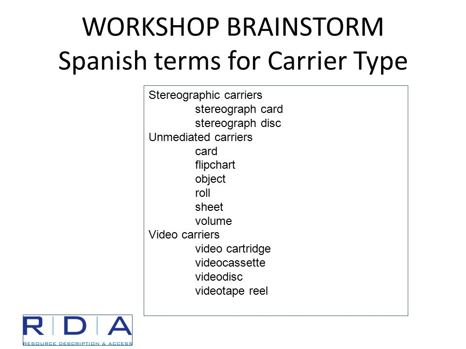 WORKSHOP BRAINSTORM Spanish terms for Carrier Type Stereographic carriers stereograph card stereograph disc Unmediated carriers card flipchart object roll sheet volume Video carriers video cartridge videocassette videodisc videotape reel