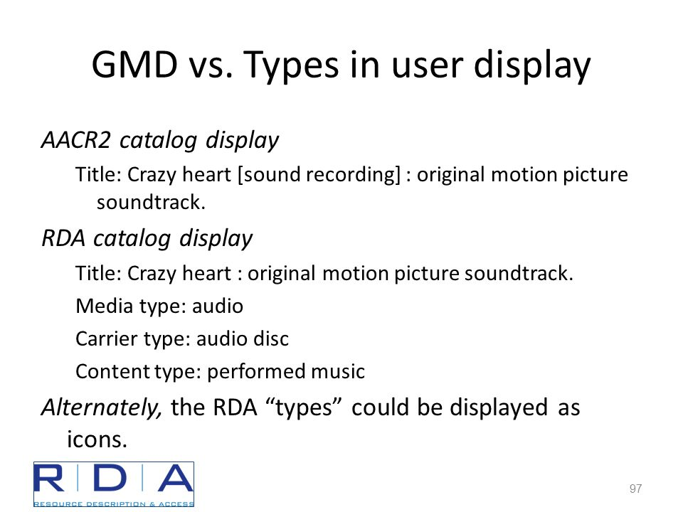 GMD vs. Types in user display AACR2 catalog display Title: Crazy heart [sound recording] : original motion picture soundtrack. RDA catalog display Tit