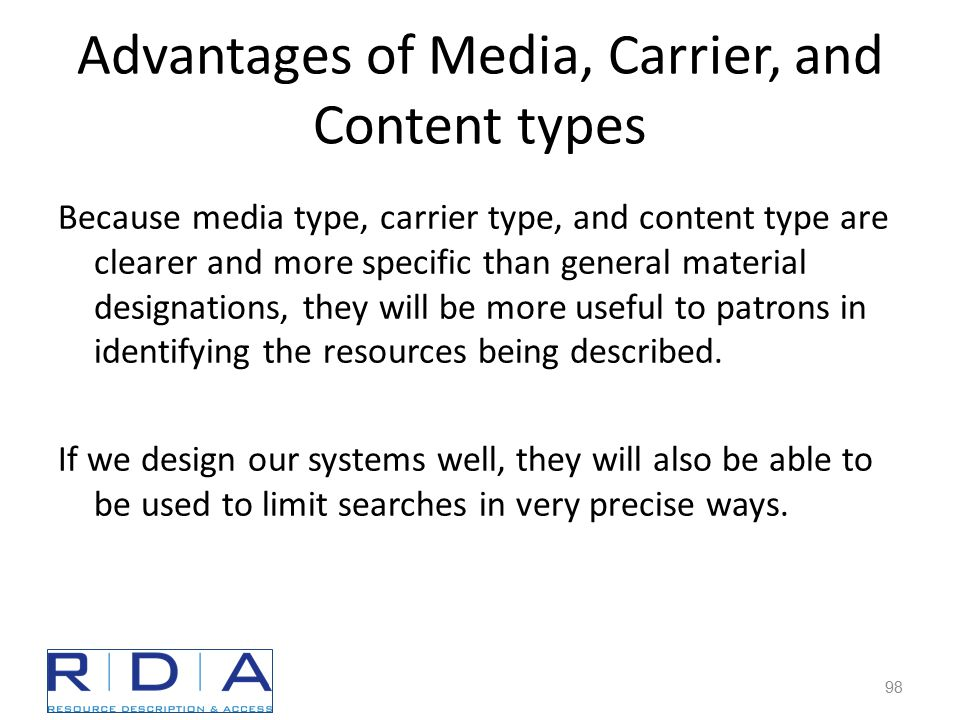 Advantages of Media, Carrier, and Content types Because media type, carrier type, and content type are clearer and more specific than general material designations, they will be more useful to patrons in identifying the resources being described.