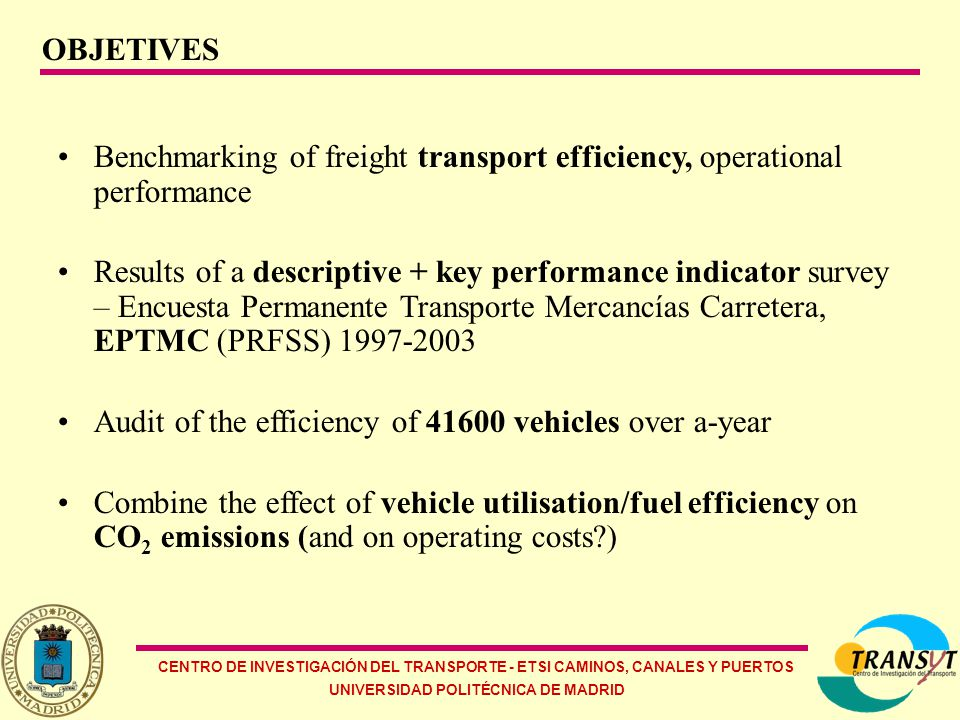 CENTRO DE INVESTIGACIÓN DEL TRANSPORTE - ETSI CAMINOS, CANALES Y PUERTOS UNIVERSIDAD POLITÉCNICA DE MADRID OBJETIVES Benchmarking of freight transport efficiency, operational performance Results of a descriptive + key performance indicator survey – Encuesta Permanente Transporte Mercancías Carretera, EPTMC (PRFSS) 1997-2003 Audit of the efficiency of 41600 vehicles over a-year Combine the effect of vehicle utilisation/fuel efficiency on CO 2 emissions (and on operating costs?)