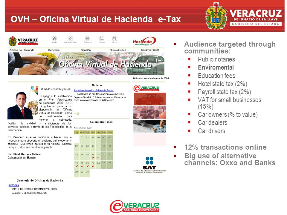 OVH – Oficina Virtual de Hacienda e-Tax  Audience targeted through communities:  Public notaries  Enviromental  Education fees  Hotel state tax (2%)  Payroll state tax (2%)  VAT for small businesses (15%)  Car owners (% to value)  Car dealers  Car drivers  12% transactions online  Big use of alternative channels: Oxxo and Banks
