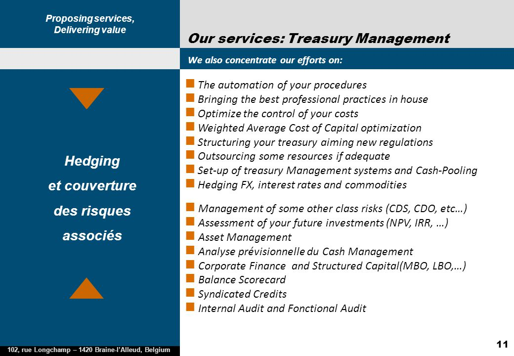 Proposing services, Delivering value 102, rue Longchamp – 1420 Braine-l'Alleud, Belgium 11 Our services: Treasury Management We also concentrate our e