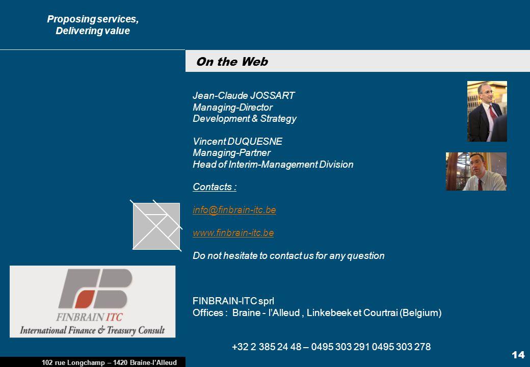 Proposing services, Delivering value 102, rue Longchamp – 1420 Braine-l'Alleud, Belgium MAROC Avril 2010 14 Cliquez pour modifier les styles du texte du masque 14 102 rue Longchamp – 1420 Braine-l'Alleud Jean-Claude JOSSART Managing-Director Development & Strategy Vincent DUQUESNE Managing-Partner Head of Interim-Management Division Contacts : info@finbrain-itc.be www.finbrain-itc.be info@finbrain-itc.be www.finbrain-itc.be Do not hesitate to contact us for any question FINBRAIN-ITC sprl Offices : Braine - l'Alleud, Linkebeek et Courtrai (Belgium) +32 2 385 24 48 – 0495 303 291 0495 303 278 On the Web