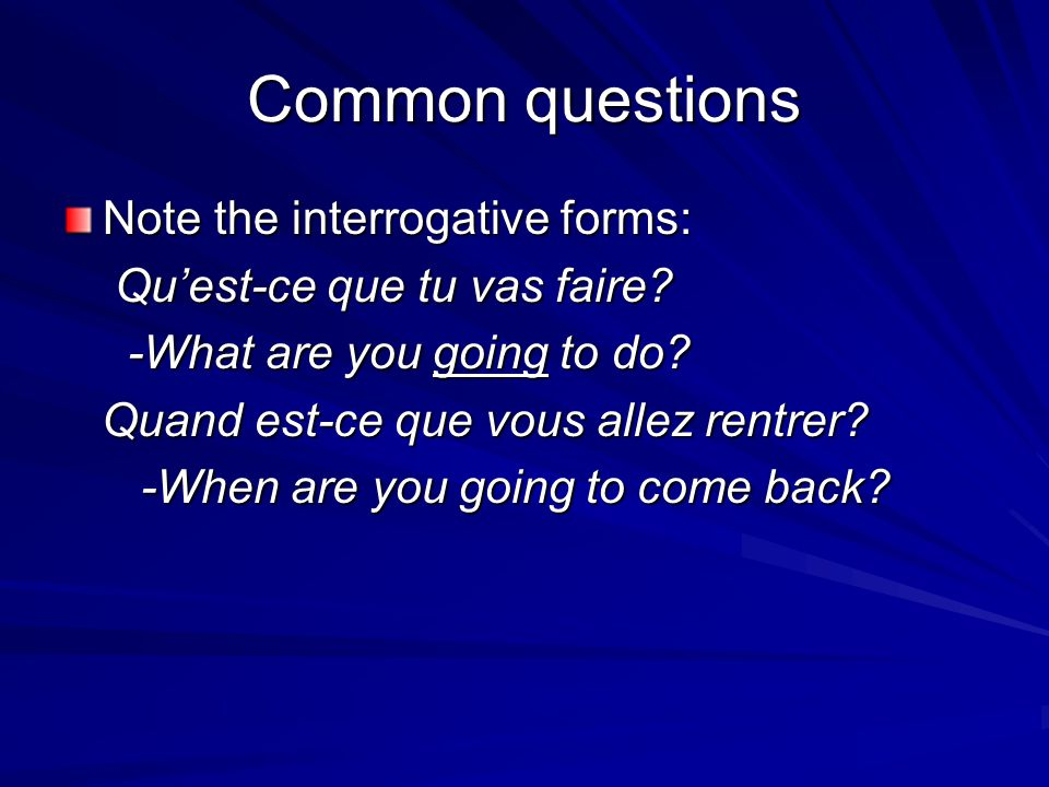 Common questions Note the interrogative forms: Qu'est-ce que tu vas faire? Qu'est-ce que tu vas faire? -What are you going to do? -What are you going