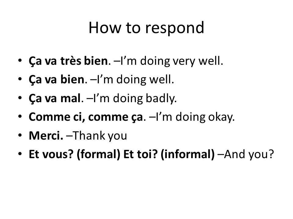 How to respond Ça va très bien. –I'm doing very well.