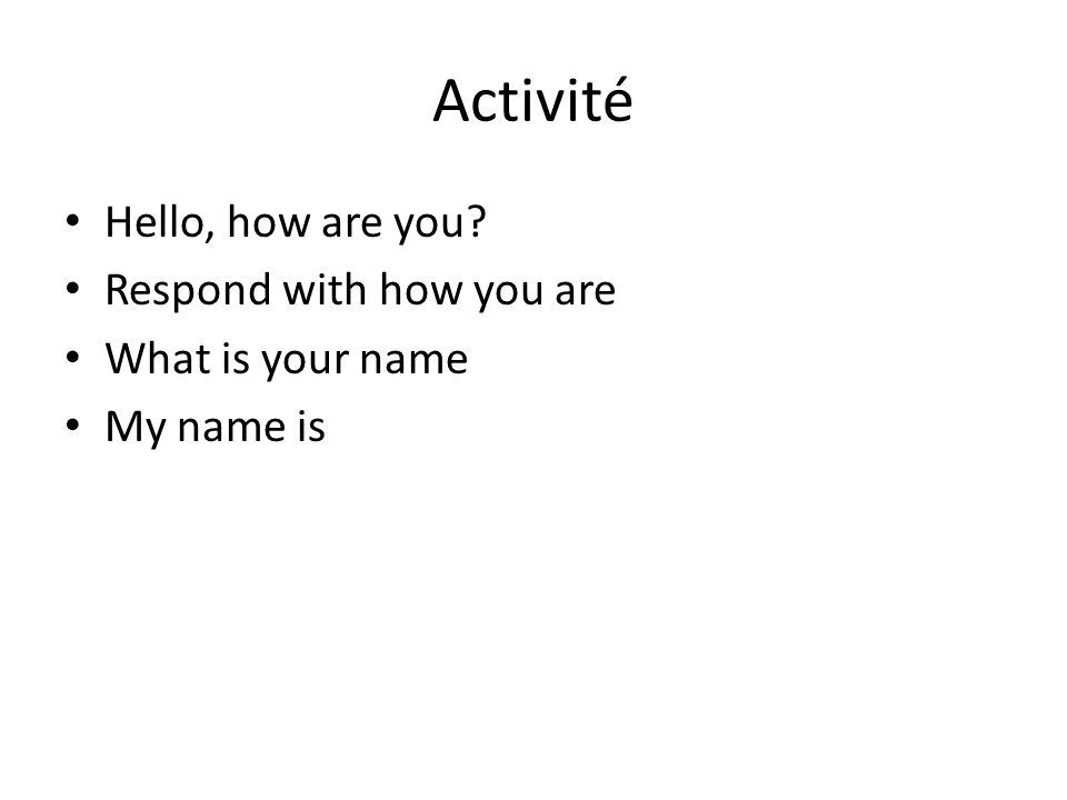 Activité Hello, how are you Respond with how you are What is your name My name is