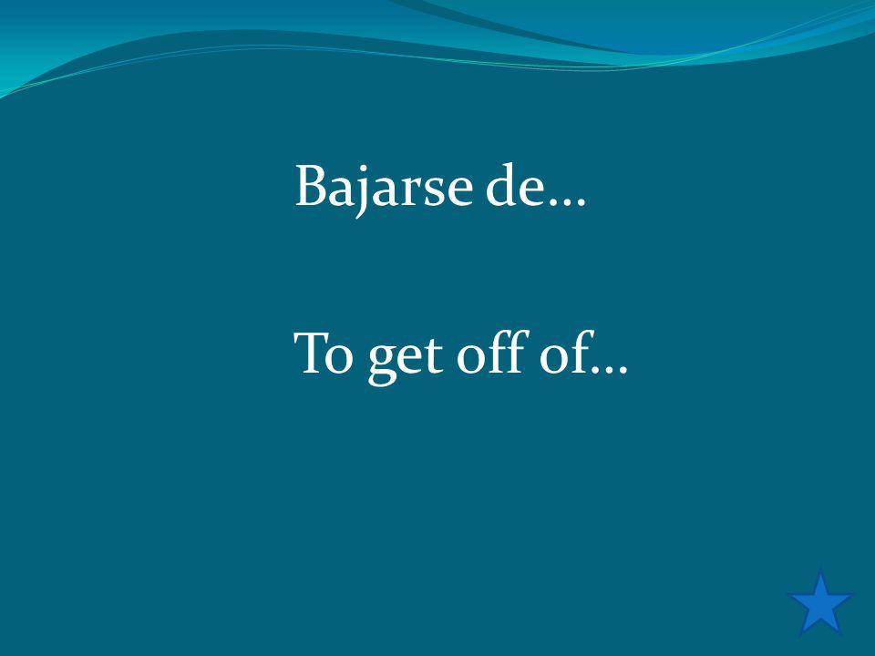 Bajarse de… To get off of…