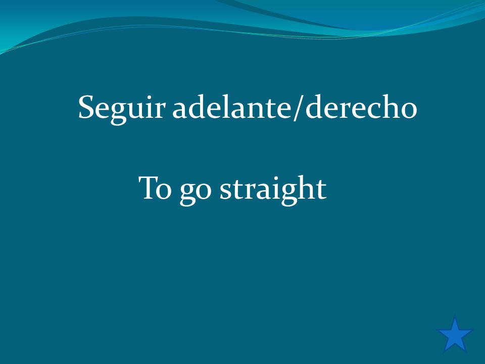 Seguir adelante/derecho To go straight